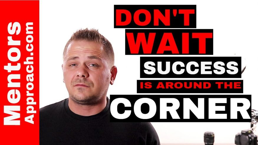 Don't WAIT! Do it NOW!!!  Success is around the corner